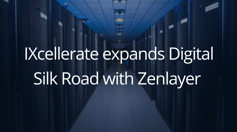 IXcellerate expands Digital Silk Road with Zenlayer